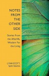 Notes from the Other Side: Stories from the Afterlife, Wisdom for the Living - Lynn Scott