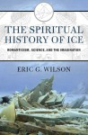 The Spiritual History of Ice: Romanticism, Science, and the Imagination - Eric G. Wilson