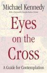 Eyes on the Cross: A Guide for Contemplation - Michael Kennedy