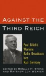 Against the Third Reich: Paul Tillich's Wartime Radio Broadcasts into Nazi Germany - Paul Tillich, Ronald H. Stone, Matthew Lon Weaver, Jennifer K. Cox
