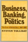 Business, Banking, and Politics: The Case of British Steel, 1918-1939 - Steven Tolliday