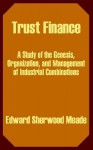 Trust Finance: A Study of the Genesis, Organization, and Management of Industrial Combinations - Edward Sherwood Meade