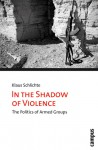 In the Shadow of Violence: The Politics of Armed Groups - Klaus Schlichte