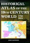 Historical Atlas of the 19TH Century World - John Haywood