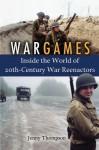 War Games: Inside the World of Twentieth-Century War Reenactors - J. Thompson