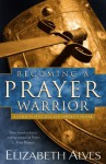 Becoming a Prayer Warrior: A Guide to Effective and Powerful Prayer - Elizabeth Alves, C. Peter Wagner