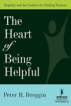 The Heart of Being Helpful: Empathy & the Creation of a Healing Presence - Peter R. Breggin