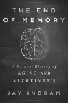 The End of Memory: A Natural History of Aging and Alzheimer's - Jay Ingram