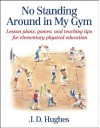 No Standing Around in My Gym: Lesson plans, games, and teaching tips for elementary physical education - J.D. Hughes