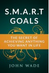 SMART Goals - The Secret of Achieving Anything You Want in Life - John Wade