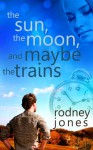 The Sun, the Moon, and Maybe the Trains - Rodney Jones