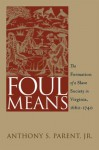 Foul Means: The Formation of a Slave Society in Virginia, 1660-1740 (Published for the Omohundro Institute of Early American Hist) - Anthony S. Parent