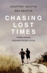 Chasing Lost Times: A Father and Son Reconciled Through Running - Geoffrey Beattie, Ben Beattie