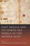 East Anglia and Its North Sea World in the Middle Ages - David Bates, Robert Liddiard