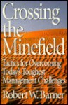 Crossing The Minefield: Tactics For Overcoming Today's Toughest Management Challenges - Robert W. Barner