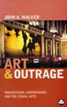 Art & Outrage: Provocation, Controversy and the Visual Arts - John Albert Walker