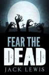 Fear the Dead: A Zombie Apocalypse Book - Jack Lewis
