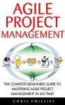 Agile Project Management: The Complete Beginners Guide To Mastering Agile Project Management In No Time! (Agile Software Development, Agile Development, Scrum) - Chris Phillips