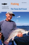Fishing the Texas Gulf Coast: An Angler's Guide to More than 100 Great Places to Fish - Mike Holmes