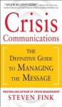 Crisis Communications: The Definitive Guide to Managing the Message - Steven Fink