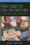 They Used to Call Us Witches: Chilean Exiles, Culture, and Feminism - Julie D. Shayne