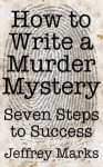 How to Write a Murder Mystery - Seven Steps to Success - Jeffrey Marks
