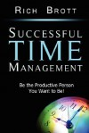 Successful Time Management: Be the Productive Person You Want to Be! - Rich Brott