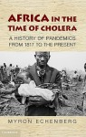 Africa in the Time of Cholera: A History of Pandemics from 1817 to the Present - Myron Echenberg