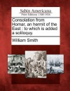 Consolation from Homar, an Hermit of the East: To Which Is Added a Soliloquy. - William Smith