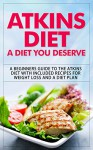 Atkins Diet: A Diet You Deserve: A Beginners Guide to the Atkins Diet with Included Recipes for Weight Loss and a Diet Plan (atkins diet, atkins diet book, ... diet for beginners, atkins diet cookbook) - Storm Wayne, Kyle Nobel, Elliot Flare, Atkins, Oliver Johns, Ryan Boller, Vivian Rose