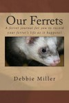Our Ferrets: A Ferret Journal for You to Record Your Ferret's Life as It Happens! - Debbie Miller