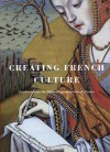 Creating French Culture: Treasures From The Bibliothèque Nationale De France - Prosser Gifford, Narie-Hélène Tesnière, Marie-Helene Tesniere