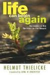 Life Can Begin Again: Sermons on the Sermon on the Mount - Helmut Thielicke, John W. Doberstein