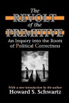 The Revolt of the Primitive: An Inquiry Into the Roots of Political Correctness - Howard Schwartz