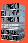The Unexpected Triumph of Old Media In the Digital Age Television Is the New Television (Hardback) - Common - Michael Wolff