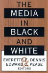 The Media in Black and White - Everette E. Dennis, Edward C. Pease