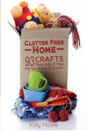 Clutter Free Home (2nd Edition): 93 Crafts That Help Rid Your Home Of Clutter! (Cleaning) - Kitty Moore