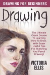 Drawing: Drawing For Beginners - The Ultimate Crash Course To Learning How To Draw, With Super Useful Tips For Sketching And Pencil Drawing! (Drawing Books, Drawing Techniques, Pencil Drawing) - Victoria Ellis