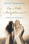 On the Path to Enlightenment: A Hope for Humanity - Chris Hamilton