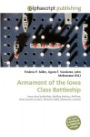 Armament of the Iowa Class Battleship - Frederic P. Miller, Agnes F. Vandome, John McBrewster