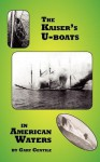 The Kaiser's U-Boats in American Waters - Gary Gentile
