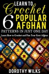 Learn to Crochet 6 Popular Afghan Patterns in Just One Day: Learn How to Crochet and Plan Your First Afghan - Dorothy Wilks