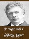 The Complete Works of Ambrose Bierce (20 Complete Works of Ambrose Bierce Including The Devil's Dictionary, An Occurrence at Owl Creek Bridge, Fantastic Fables, The Damned Thing, And More) - Ambrose Bierce