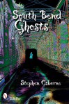 South Bend Ghosts: & Other Northern Indiana Haunts - Stephen Osborne