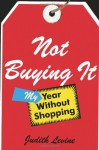 Not Buying It: My Year Without Shopping - Judith Levine