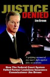 Justice Denied: How the Federal Court System Failed Former Louisiana Insurance Commissioner Jim Brown - Jim Brown
