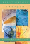 The Astrological Elements: How Fire, Earth, Air & Water Influence Your Life - Sally Cragin