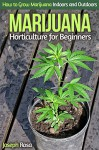 Marijuana Horticulture for Beginners: How to Grow Marijuana Indoors and Outdoors - Joseph Rosa