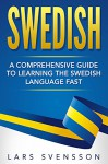 Swedish: A Comprehensive Guide to Learning the Swedish Language Fast - Lars Svensson