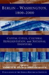 Berlin - Washington, 1800 2000: Capital Cities, Cultural Representation, and National Identities - Andreas W. Daum